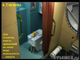4. ГигиенаДля туалетов, вместо привычной на земле воды используется…вакуум.