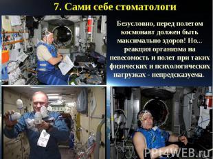 7. Сами себе стоматологиБезусловно, перед полетом космонавт должен быть максимал