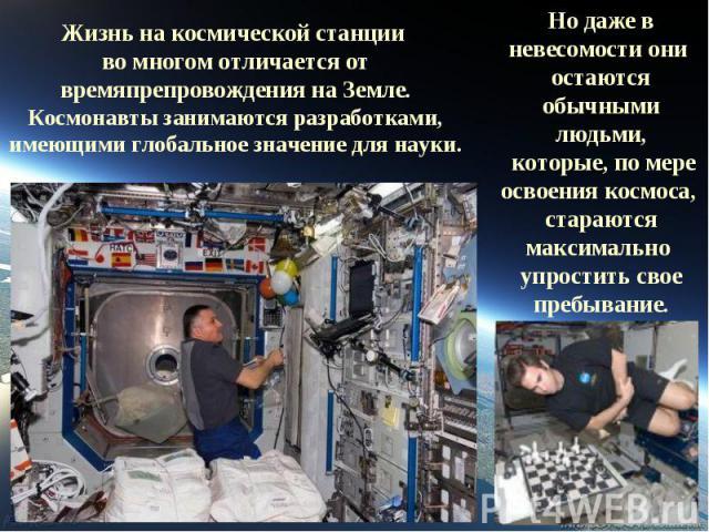 Жизнь на космической станции во многом отличается от времяпрепровождения на Земле.Космонавты занимаются разработками, имеющими глобальное значение для науки.Но даже в невесомости они остаются обычными людьми, которые, по мере освоения космоса, стара…