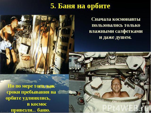 5. Баня на орбитеСначала космонавты пользовались только влажными салфетками и даже душем. Но по мере того, как сроки пребывания на орбите удлинялись, в космос привезли... баню.