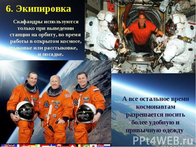 6. Экипировка Скафандры используются только при выведении станции на орбиту, во время работы в открытом космосе, стыковке или расстыковке, и посадке.А все остальное время космонавтам разрешается носить более удобную и привычную одежду