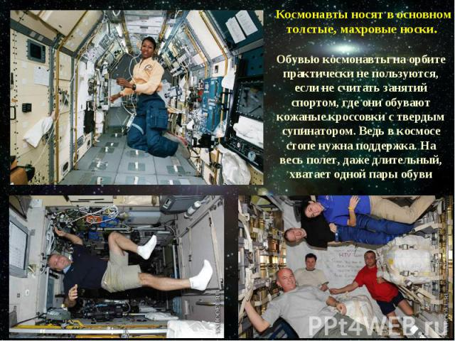Космонавты носят в основном толстые, махровые носки. Обувью космонавты на орбите практически не пользуются, если не считать занятий спортом, где они обувают кожаные кроссовки с твердым супинатором. Ведь в космосе стопе нужна поддержка. На весь полет…