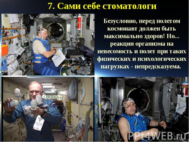 7. Сами себе стоматологиБезусловно, перед полетом космонавт должен быть максимально здоров! Но... реакция организма на невесомость и полет при таких физических и психологических нагрузках - непредсказуема.