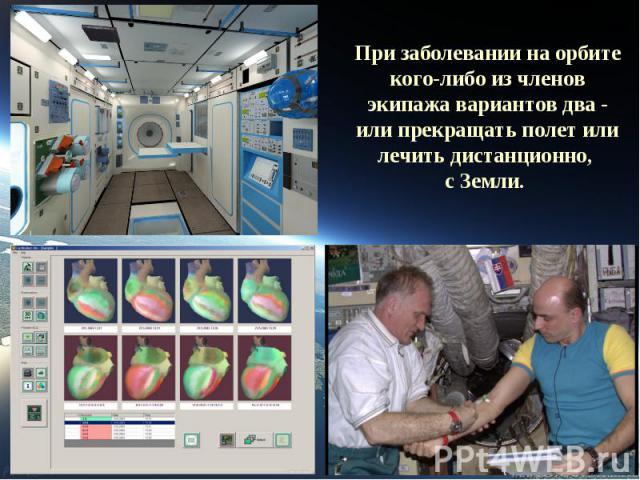 При заболевании на орбите кого-либо из членов экипажа вариантов два - или прекращать полет или лечить дистанционно, с Земли.