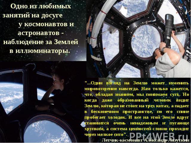 Одно из любимых занятий на досуге у космонавтов и астронавтов - наблюдение за Землей в иллюминаторы.