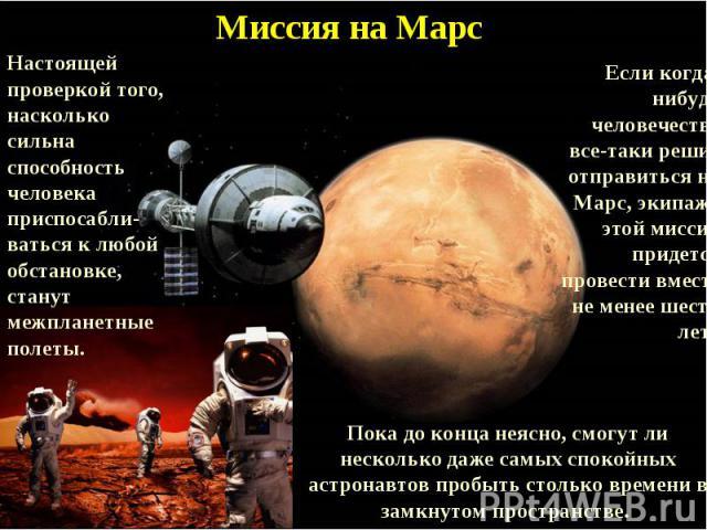 Миссия на МарсНастоящей проверкой того, насколько сильна способность человека приспосабли-ваться к любой обстановке, станут межпланетные полеты. Если когда-нибудь человечество все-таки решит отправиться на Марс, экипажу этой миссии придется провести…