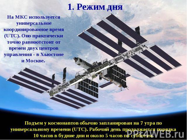 1. Режим дняНа МКС используется универсальное координированное время (UTC). Оно практически точно равноотстоит от времен двух центров управления - в Хьюстоне и Москве. Подъем у космонавтов обычно запланирован на 7 утра по универсальному времени (UTC…