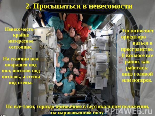 2. Просыпаться в невесомостиНевесомость - крайне интересное состояние.На станции пол покрашен под пол, потолок под потолок, а стены под стены.Это позволяет ориентиро ваться в пространстве. В космосе все равно, как работать: вниз головой или поперек.…