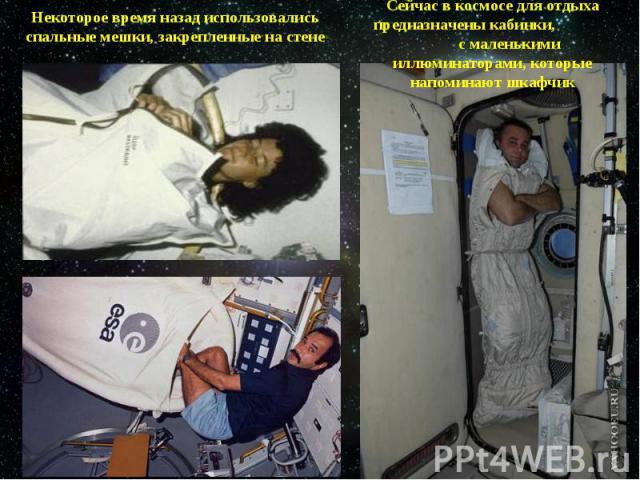 Некоторое время назад использовались спальные мешки, закрепленные на стенеСейчас в космосе для отдыха предназначены кабинки, с маленькими иллюминаторами, которые напоминают шкафчик