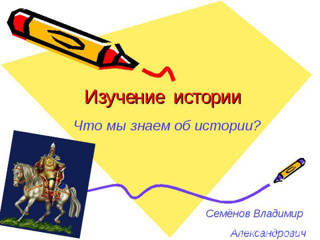 Изучение истории Что мы знаем об истории? Семёнов Владимир Александрович