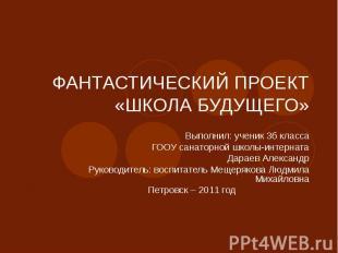 ФАНТАСТИЧЕСКИЙ ПРОЕКТ «ШКОЛА БУДУЩЕГО» Выполнил: ученик 3б классаГООУ санаторной