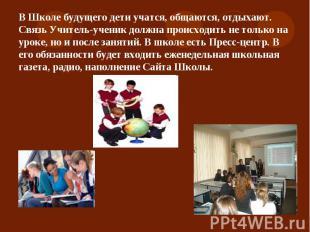 В Школе будущего дети учатся, общаются, отдыхают. Связь Учитель-ученик должна пр
