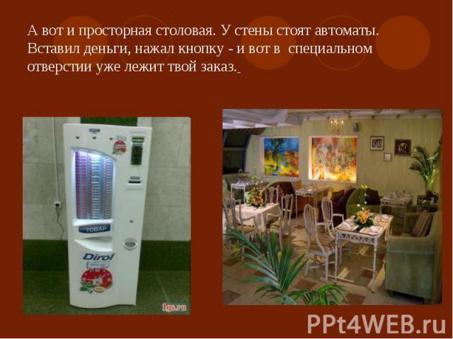 А вот и просторная столовая. У стены стоят автоматы. Вставил деньги, нажал кнопку - и вот в специальном отверстии уже лежит твой заказ.