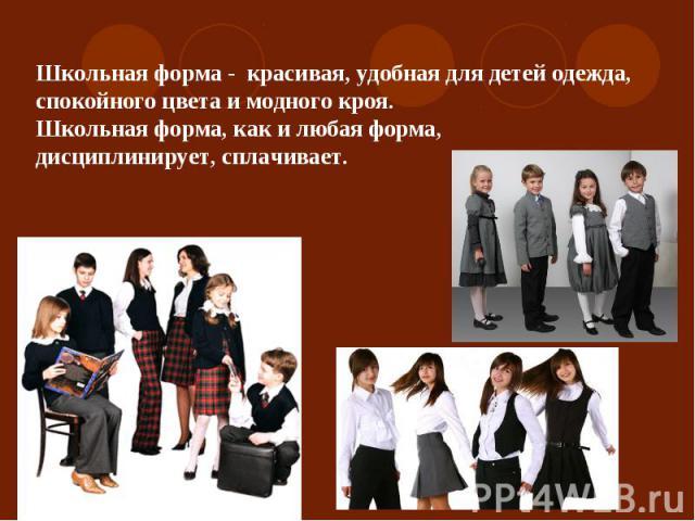 Школьная форма - красивая, удобная для детей одежда, спокойного цвета и модного кроя.Школьная форма, как и любая форма, дисциплинирует, сплачивает.