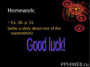 Homework: Ex. 36. p. 31.(write a story about one of the superstition) Good luck!