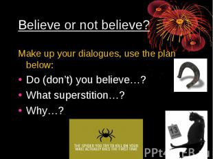 Believe or not believe?Make up your dialogues, use the plan below:Do (don't) you