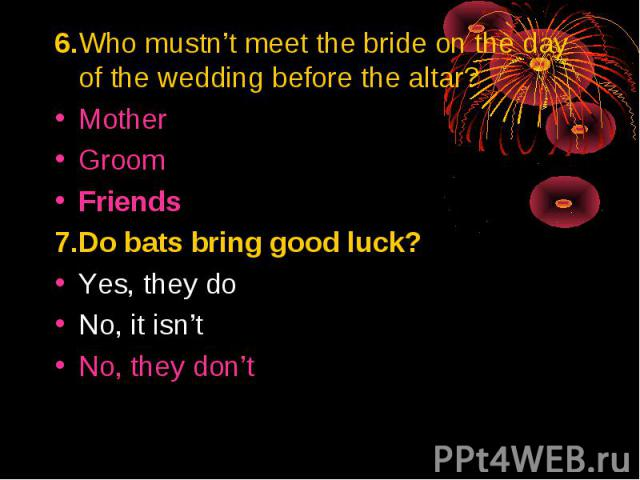 6.Who mustn't meet the bride on the day of the wedding before the altar?MotherGroomFriends7.Do bats bring good luck? Yes, they doNo, it isn'tNo, they don't