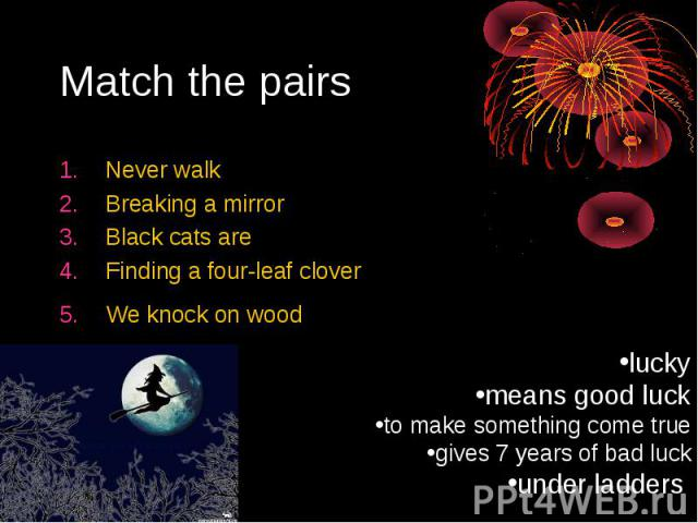 Match the pairsNever walkBreaking a mirrorBlack cats areFinding a four-leaf cloverWe knock on wood luckymeans good luckto make something come truegives 7 years of bad luckunder ladders