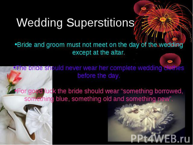 "Wedding SuperstitionsBride and groom must not meet on the day of the wedding except at the altar.The bride should never wear her complete wedding clothes before the day. For good luck the bride should wear ""something borrowed, something blue, someth…"
