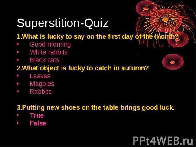 Superstition-Quiz1.What is lucky to say on the first day of the month?Good morningWhite rabbitsBlack cats2.What object is lucky to catch in autumn?LeavesMagpiesRabbits3.Putting new shoes on the table brings good luck.True False
