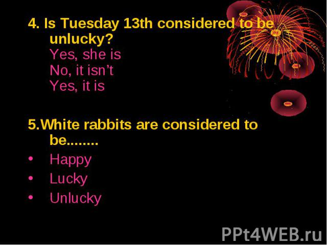 4. Is Tuesday 13th considered to be unlucky? Yes, she isNo, it isn'tYes, it is5.White rabbits are considered to be........ HappyLuckyUnlucky