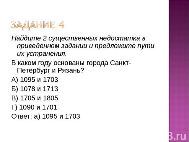 Задание 4Найдите 2 существенных недостатка в приведенном задании и предложите пути их устранения.В каком году основаны города Санкт-Петербург и Рязань?А) 1095 и 1703Б) 1078 и 1713В) 1705 и 1805Г) 1090 и 1701Ответ: а) 1095 и 1703