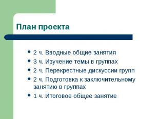 План проекта 2 ч. Вводные общие занятия3 ч. Изучение темы в группах2 ч. Перекрес