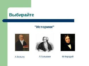 """Выбирайте """"Историки"""" А.Вольта Л.Гальвани М.Фарадей"""