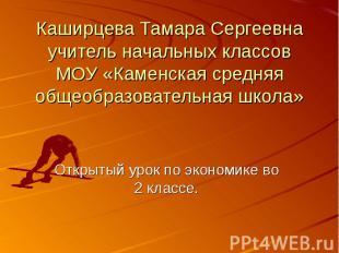 Каширцева Тамара Сергеевна учитель начальных классов МОУ «Каменская средняя обще