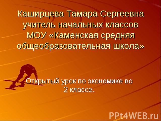 Каширцева Тамара Сергеевна учитель начальных классов МОУ «Каменская средняя общеобразовательная школа» Открытый урок по экономике во 2 классе.