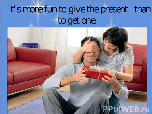 It's more fun to give the present than to get one