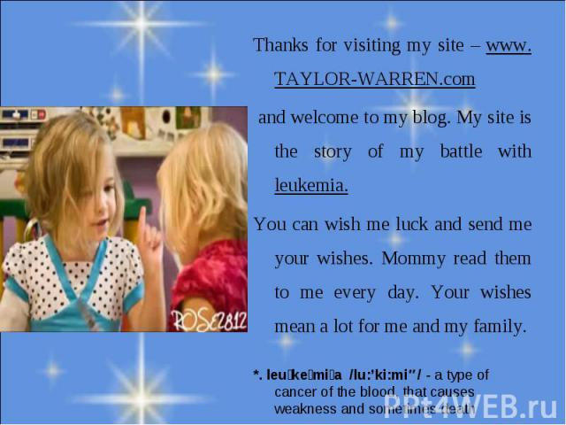 Thanks for visiting my site – www. TAYLOR-WARREN.com and welcome to my blog. My site is the story of my battle with leukemia.You can wish me luck and send me your wishes. Mommy read them to me every day. Your wishes mean a lot for me and my family.*…