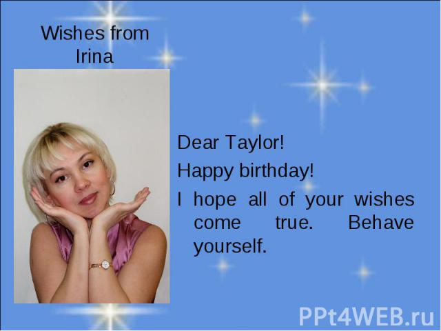 Wishes from Irina Dear Taylor!Happy birthday! I hope all of your wishes come true. Behave yourself.