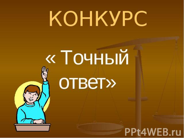 КОНКУРС« Точный ответ»