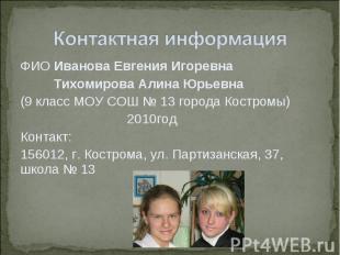 Контактная информацияФИО Иванова Евгения Игоревна Тихомирова Алина Юрьевна(9 кла