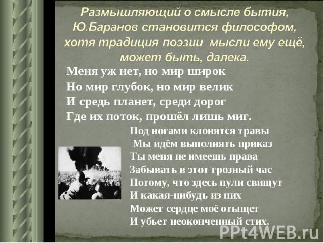 Размышляющий о смысле бытия, Ю.Баранов становится философом, хотя традиция поэзии мысли ему ещё, может быть, далека. Меня уж нет, но мир широкНо мир глубок, но мир великИ средь планет, среди дорогГде их поток, прошёл лишь миг.Под ногами клонятся тра…