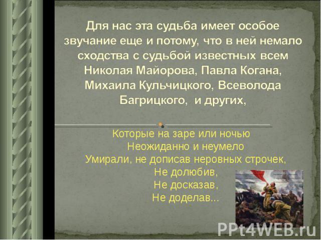 Для нас эта судьба имеет особое звучание еще и потому, что в ней немало сходства с судьбой известных всем Николая Майорова, Павла Когана, Михаила Кульчицкого, Всеволода Багрицкого, и других, Которые на заре или ночью Неожиданно и неумело Умирали, не…
