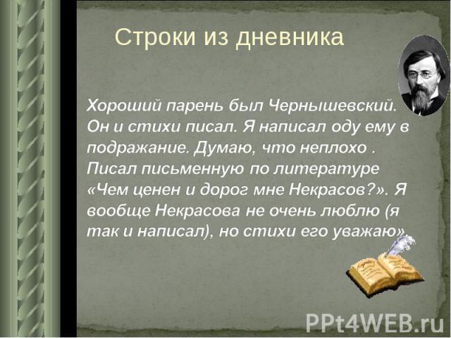 Строки из дневника Хороший парень был Чернышевский. Он и стихи писал. Я написал оду ему в подражание. Думаю, что неплохо . Писал письменную по литературе «Чем ценен и дорог мне Некрасов?». Я вообще Некрасова не очень люблю (я так и написал), но стих…