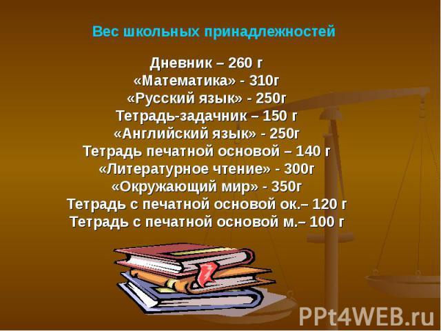 Вес школьных принадлежностейДневник – 260 г«Математика» - 310г«Русский язык» - 250гТетрадь-задачник – 150 г«Английский язык» - 250гТетрадь печатной основой – 140 г«Литературное чтение» - 300г«Окружающий мир» - 350гТетрадь с печатной основой ок.– 120…