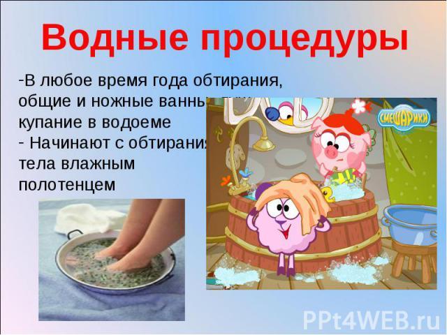 Водные процедуры В любое время года обтирания, общие и ножные ванны, душ,купание в водоеме Начинают с обтирания тела влажным полотенцем