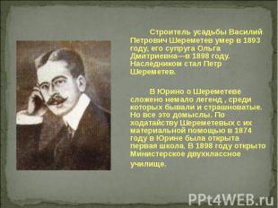Строитель усадьбы Василий Петрович Шереметев умер в 1893 году, его супруга Ольга