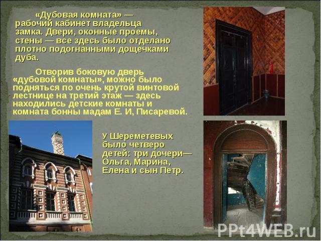 «Дубовая комната» — рабочий кабинет владельца замка. Двери, оконные проемы, стены — все здесь было отделано плотно подогнанными дощечками дуба. Отворив боковую дверь «дубовой комнаты», можно было подняться по очень крутой винтовой лестнице на третий…