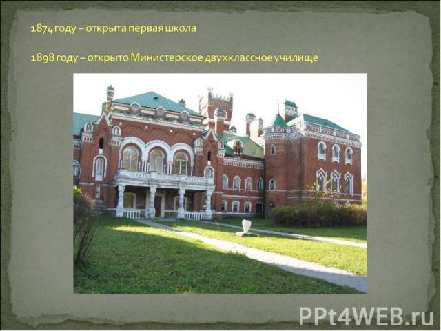 1874 году – открыта первая школа 1898 году – открыто Министерское двухклассное училище