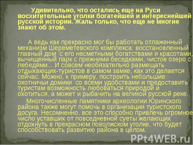 Удивительно, что остались еще на Руси восхитительные уголки богатейшей и интереснейшей русской истории. Жаль только, что еще не многие знают об этом. А ведь как прекрасно мог бы работать отлаженный механизм Шереметевского комплекса: восстановленный …