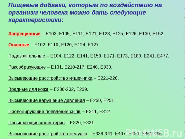 Пищевые добавки, которым по воздействию на организм человека можно дать следующие характеристики:Запрещенные – Е103, Е105, Е111, Е121, Е123, Е125, Е126, Е130, Е152. Опасные – Е102, Е110, Е120, Е124, Е127. Подозрительные – Е104, Е122, Е141, Е150, Е17…