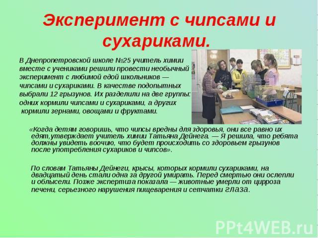 Эксперимент с чипсами и сухариками. В Днепропетровской школе №25 учитель химии вместе с учениками решили провести необычный эксперимент с любимой едой школьников — чипсами и сухариками. В качестве подопытныхвыбрали 12 грызунов. Их разделили на две г…