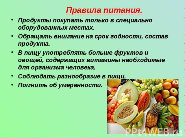 Правила питания.Продукты покупать только в специально оборудованных местах.Обращать внимание на срок годности, состав продукта.В пищу употреблять больше фруктов и овощей, содержащих витамины необходимые для организма человека.Соблюдать разнообразие …