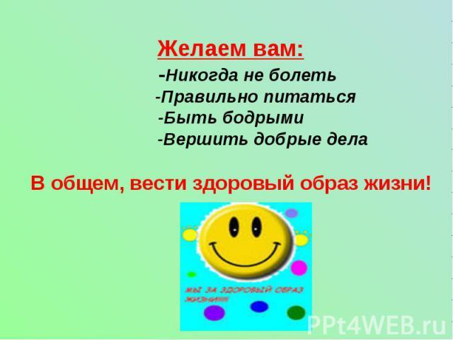Желаем вам: -Никогда не болеть -Правильно питаться-Быть бодрыми -Вершить добрые делаВ общем, вести здоровый образ жизни!