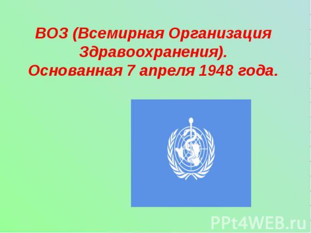 ВОЗ (Всемирная Организация Здравоохранения).Основанная 7 апреля 1948 года.