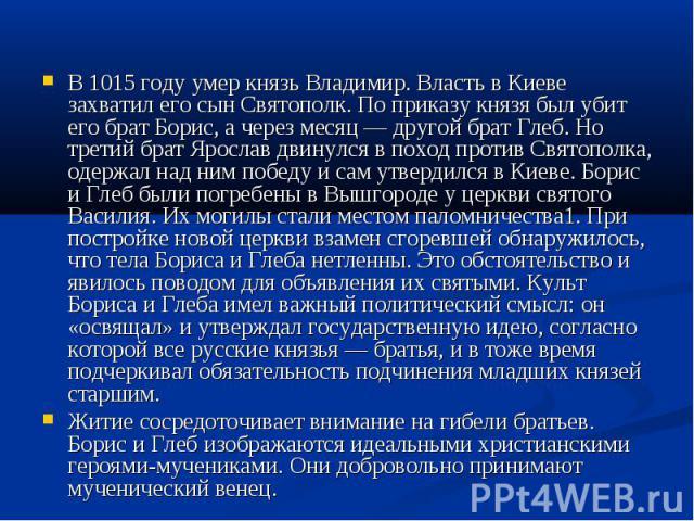 В 1015 году умер князь Владимир. Власть в Киеве захватил его сын Святополк. По приказу князя был убит его брат Борис, а через месяц — другой брат Глеб. Но третий брат Ярослав двинулся в поход против Святополка, одержал над ним победу и сам утвердилс…